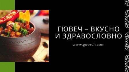 Гювеч – вкусно и здравословно или какви са ползите от готвене в глинен гювеч
