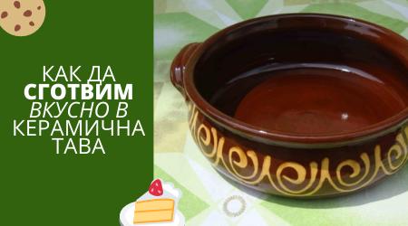 Как да сготвим вкусно в керамична тава - идеи и рецепти